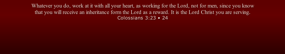 Whatever you do, work at it with all your heart, as working for the Lord, not for men, since you know that you will receive an inheritance form the Lord as a reward. It is the Lord Christ you are serving. Colossians 3:23 • 24